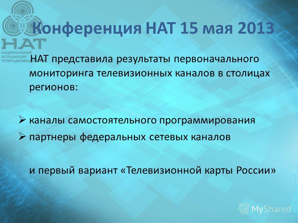 Конференция НАТ 15 мая 2013 НАТ представила результаты первоначального мониторинга телевизионных каналов в столицах регионов: каналы самостьоятельного программирования партнеры федеральных сетевых каналов и первый вариант «Телевизионной карты России»