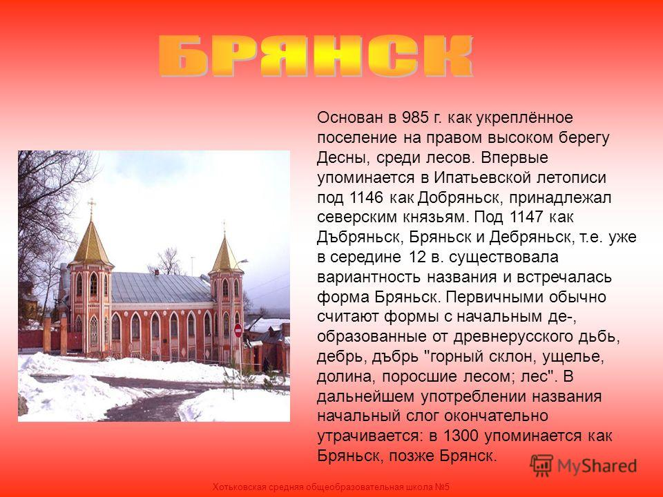 Основан в 985 г. как укреплённое поселение на правом высоком берегу Десны, среди лесов. Впервые упоминается в Ипатьевской летописи под 1146 как Добряньск, принадлежал северским князьям. Под 1147 как Дъбряньск, Бряньск и Дебряньск, т.е. уже в середине