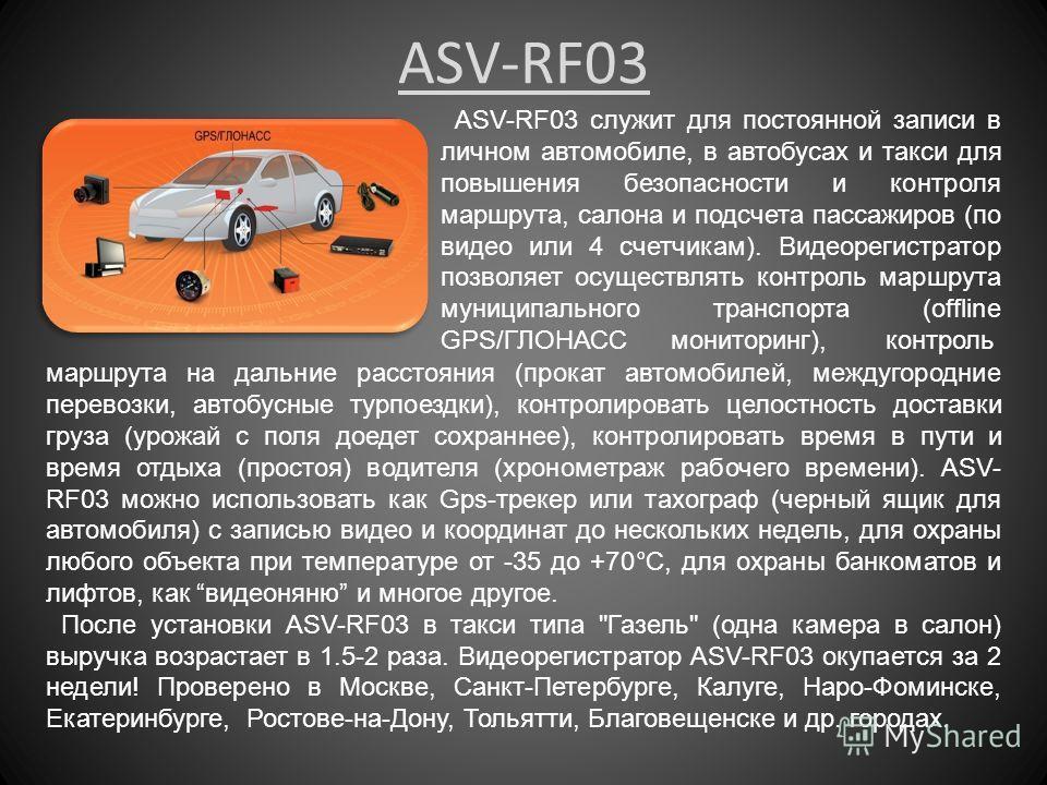 ASV-RF03 ASV-RF03 служит для постоянной записи в личном автомобиле, в автобусах и такси для повышения безопасности и контроля маршрута, салона и подсчета пассажиров (по видео или 4 счетчикам). Видеорегистратор позволяет осуществлять контроль маршрута
