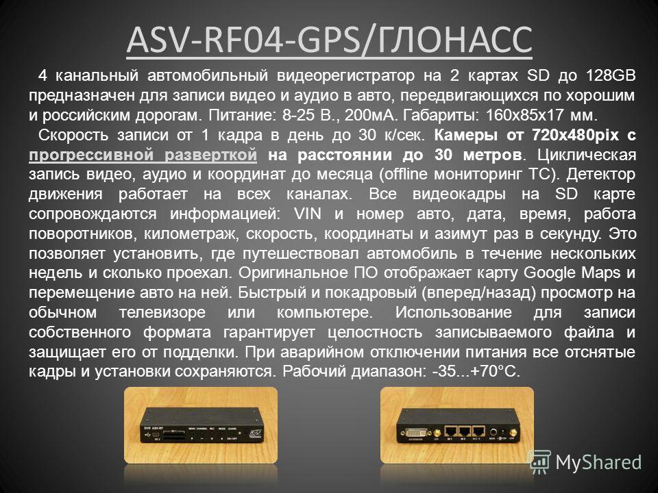 ASV-RF04-GPS/ГЛОНАСС 4 канальный автомобильный видеорегистратор на 2 картах SD до 128GB предназначен для записи видео и аудио в авто, передвигающихся по хорошим и российским дорогам. Питание: 8-25 В., 200 мА. Габариты: 160x85x17 мм. Скорость записи о