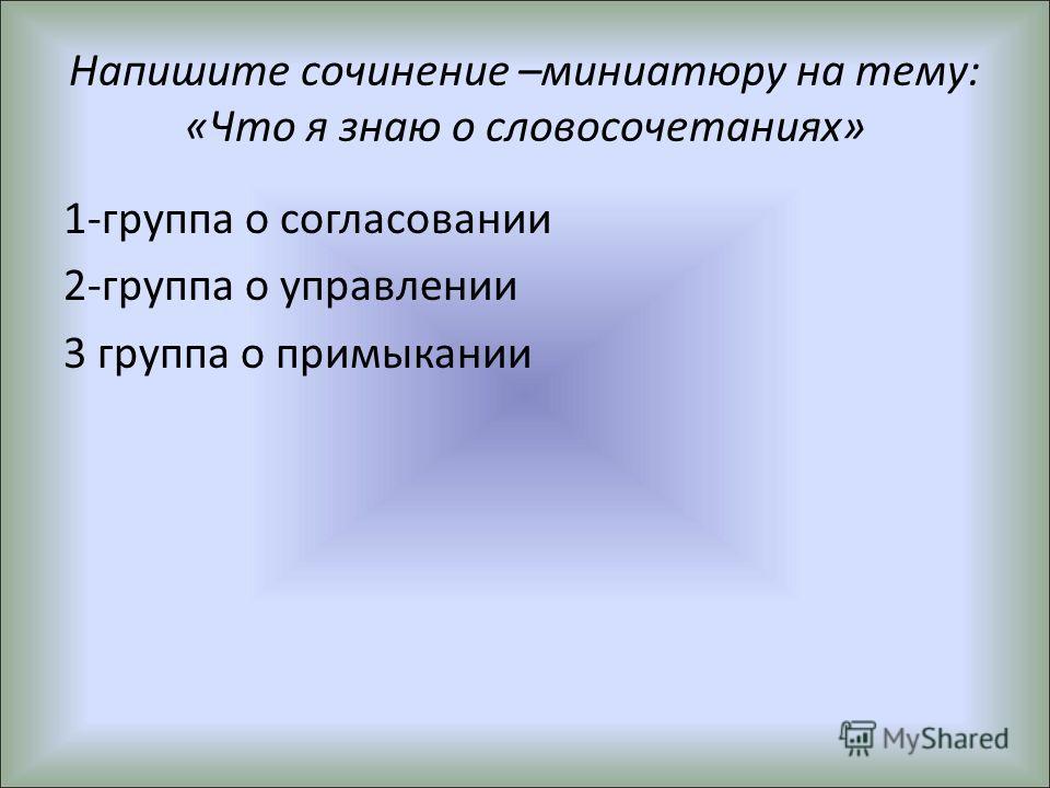 Напишите сочинение –миниатюру на тему: «Что я знаю о словосочетаниях» 1-группа о согласовании 2-группа о управлении 3 группа о примыкании