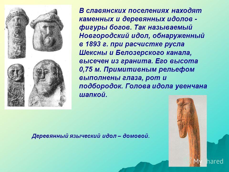 В славянских поселениях находят каменных и деревянных идолов - фигуры богов. Так называемый Новгородский идол, обнаруженный в 1893 г. при расчистке русла Шексны и Белозерского канала, высечен из гранита. Его высота 0,75 м. Примитивным рельефом выполн