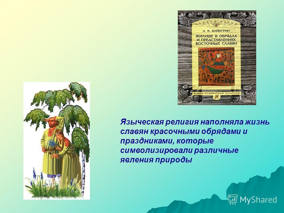 Языческая религия наполняла жизнь славян красочными обрядами и праздниками, которые символизировали различные явления природы