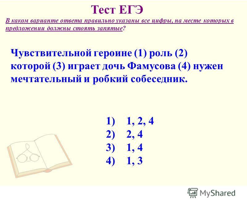 Чувствительной героине (1) роль (2) которой (3) играет дочь Фамусова (4) нужен мечтательный и робкий собеседник. В каком варианте ответа правильно указаны все цифры, на месте которых в предложении должны стоять запятые? Тест ЕГЭ 1) 1, 2, 4 2) 2, 4 3)