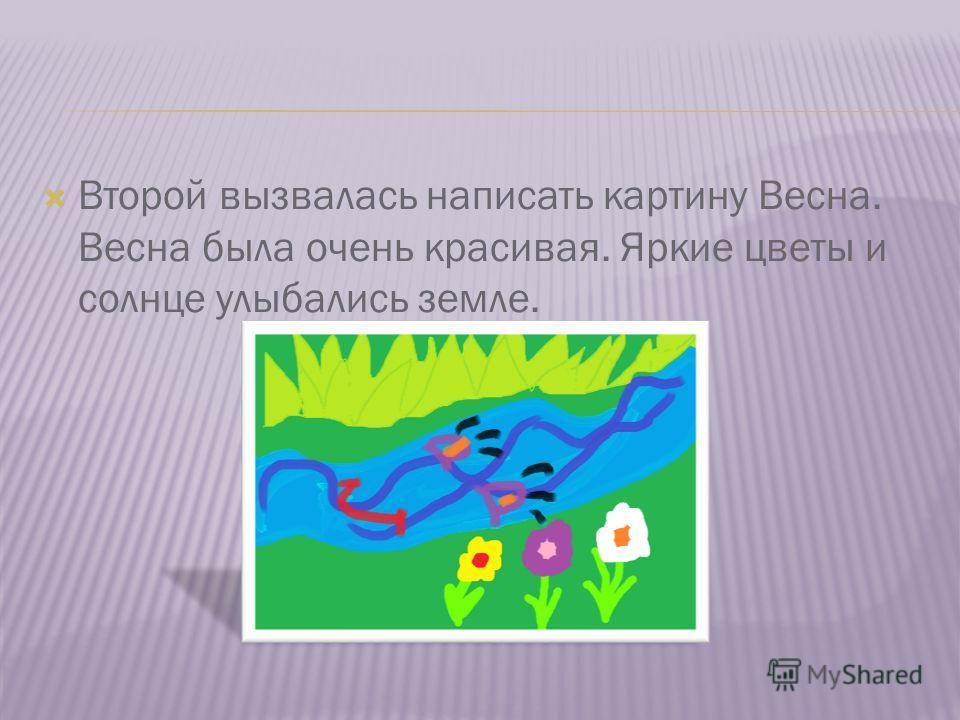 Второй вызвалась написать картину Весна. Весна была очень красивая. Яркие цветы и солнце улыбались земле.