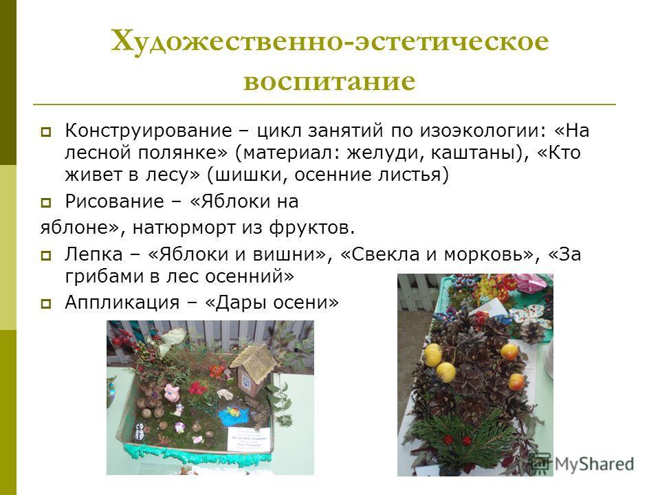 Художественно-эстетическое воспитание Конструирование – цикл занятий по изо экологии: «На лесной полянке» (материал: желуди, каштаны), «Кто живет в лесу» (шишки, осенние листья) Рисование – «Яблоки на яблоне», натюрморт из фруктов. Лепка – «Яблоки и