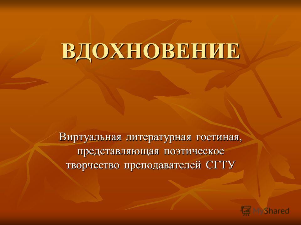 ВДОХНОВЕНИЕ Виртуальная литературная гостиная, представляющая поэтическое творчество преподавателей СГТУ
