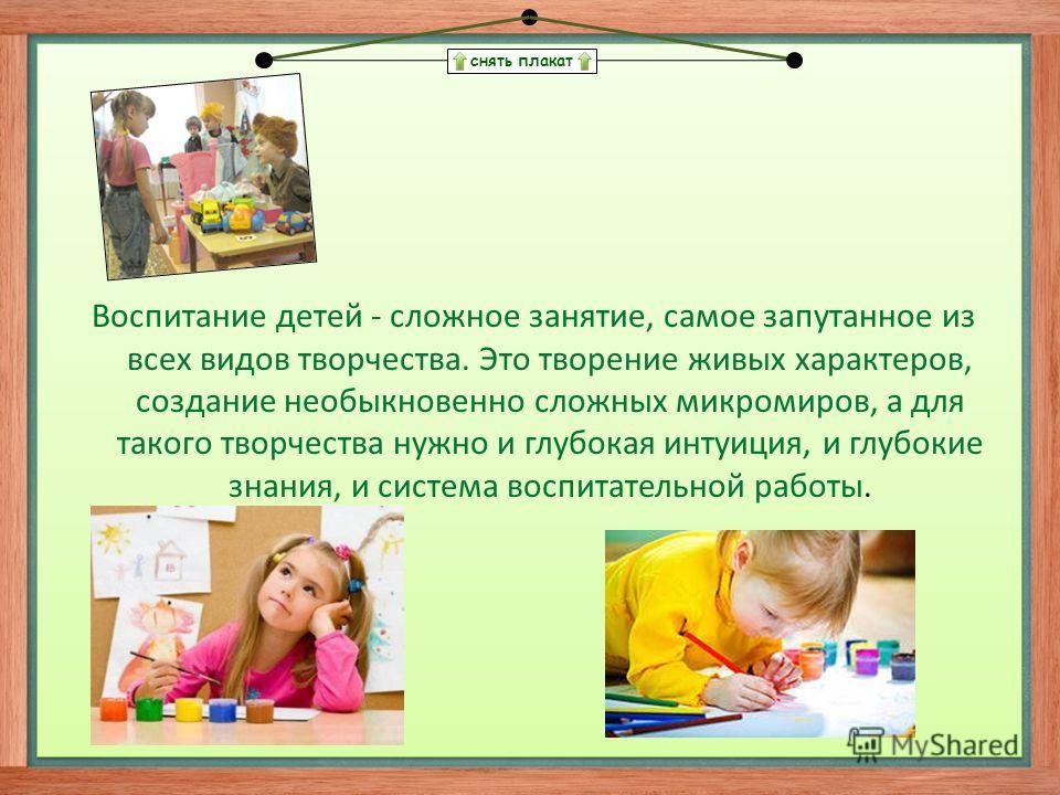 снять плакат Воспитание детей - сложное занятие, самое запутанное из всех видов творчества. Это творение живых характеров, создание необыкновенно сложных микромиров, а для такого творчества нужно и глубокая интуиция, и глубокие знания, и система восп