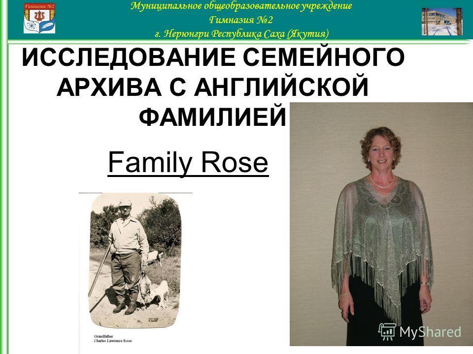 Family Rose Муниципальное общеобразовательное учреждение Гимназия 2 г. Нерюнгри Республика Саха (Якутия) ИССЛЕДОВАНИЕ СЕМЕЙНОГО АРХИВА С АНГЛИЙСКОЙ ФАМИЛИЕЙ