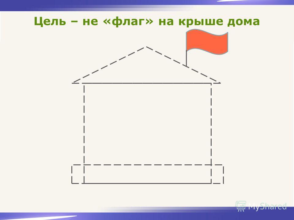 Цель – не «флаг» на крыше дома