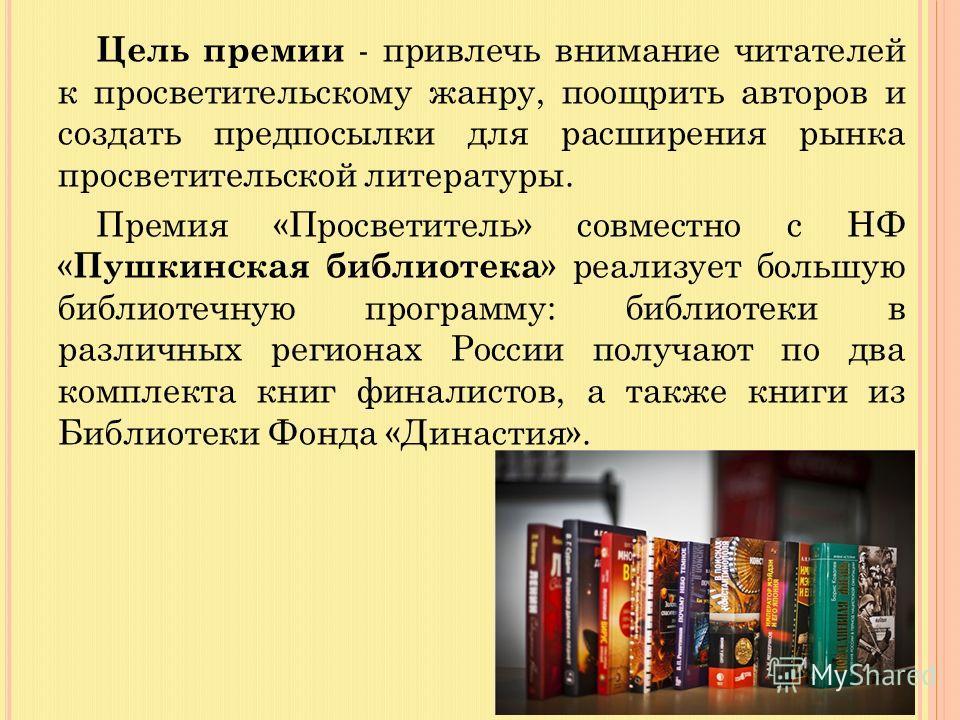 Цель премии - привлечь внимание читателей к просветительскому жанру, поощрить авторов и создать предпосылки для расширения рынка просветительской литературы. Премия «Просветитель» совместно с НФ « Пушкинская библиотека » реализует большую библиотечну