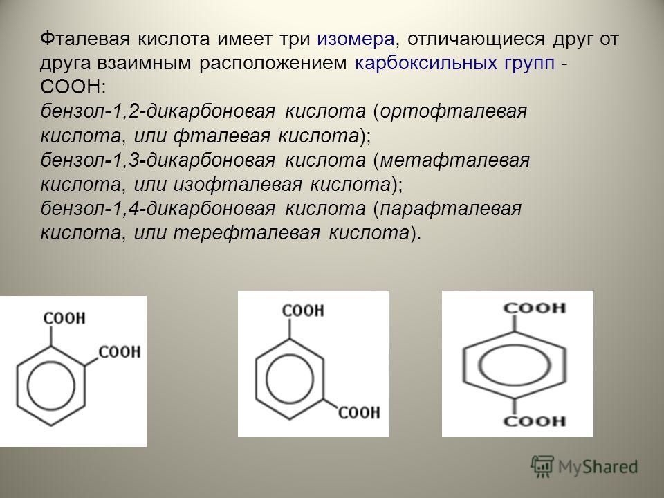 Фталевая кислота имеет три изомера, отличающиеся друг от друга взаимным расположением карбоксильных групп - COOH: бензол-1,2-дикарбоновая кислота (ортофталевая кислота, или фталевая кислота); бензол-1,3-дикарбоновая кислота (мета фталевая кислота, ил