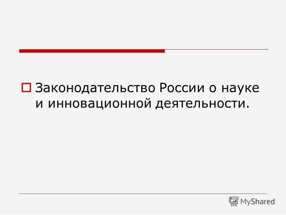 Законодательство России о науке и инновационной деятельности.