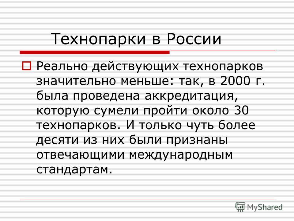 Технопарки в России Реально действующих технопарков значительно меньше: так, в 2000 г. была проведена аккредитация, которую сумели пройти около 30 технопарков. И только чуть более десяти из них были признаны отвечающими международным стандартам.