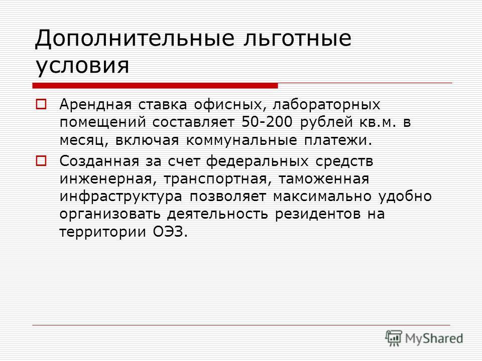 Дополнительные льготные условия Арендная ставка офисных, лабораторных помещений составляет 50-200 рублей кв.м. в месяц, включая коммунальные платежи. Созданная за счет федеральных средств инженерная, транспортная, таможенная инфраструктура позволяет