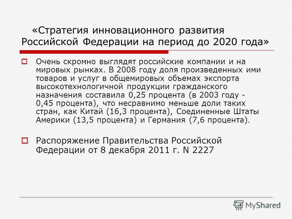 «Стратегия инновационного развития Российской Федерации на период до 2020 года» Очень скромно выглядят российские компании и на мировых рынках. В 2008 году доля произведенных ими товаров и услуг в общемировых объемах экспорта высокотехнологичной прод