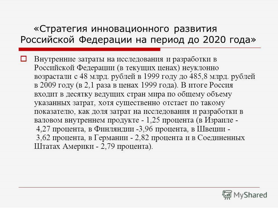 «Стратегия инновационного развития Российской Федерации на период до 2020 года» Внутренние затраты на исследования и разработки в Российской Федерации (в текущих ценах) неуклонно возрастали с 48 млрд. рублей в 1999 году до 485,8 млрд. рублей в 2009 г