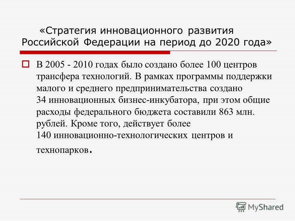 «Стратегия инновационного развития Российской Федерации на период до 2020 года» В 2005 - 2010 годах было создано более 100 центров трансфера технологий. В рамках программы поддержки малого и среднего предпринимательства создано 34 инновационных бизне