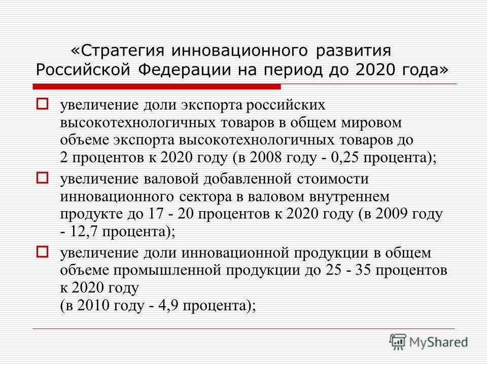 «Стратегия инновационного развития Российской Федерации на период до 2020 года» увеличение доли экспорта российских высокотехнологичных товаров в общем мировом объеме экспорта высокотехнологичных товаров до 2 процентов к 2020 году (в 2008 году - 0,25