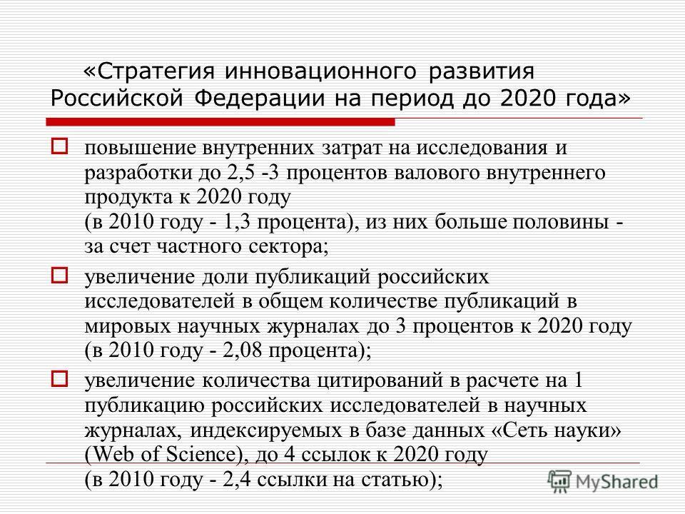 «Стратегия инновационного развития Российской Федерации на период до 2020 года» повышение внутренних затрат на исследования и разработки до 2,5 -3 процентов валового внутреннего продукта к 2020 году (в 2010 году - 1,3 процента), из них больше половин