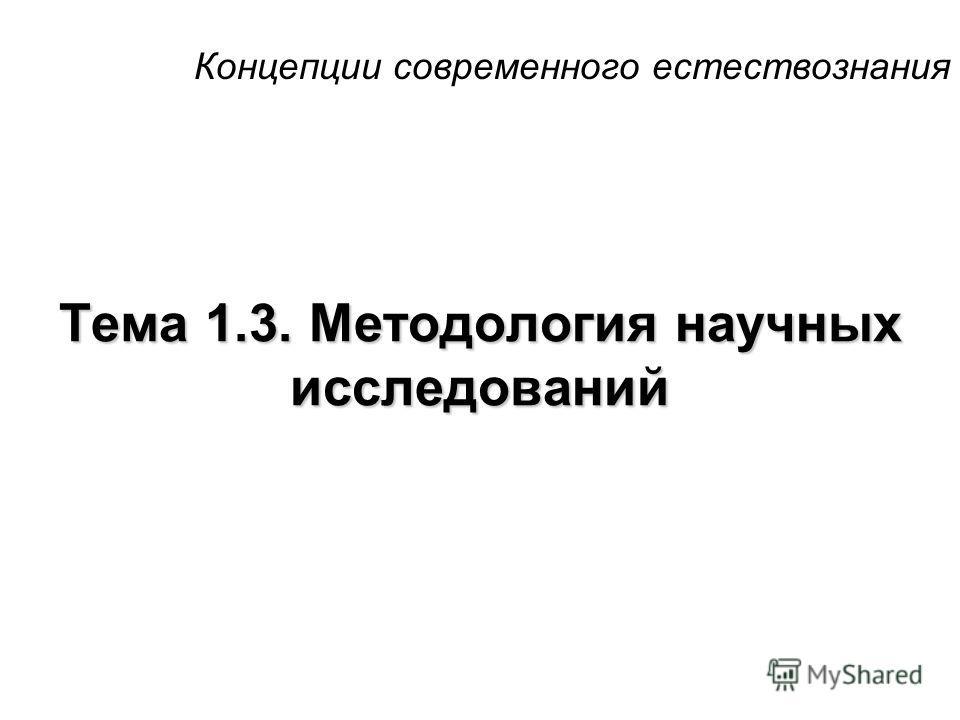 Концепции современного естествознания Тема 1.3. Методология научных исследований