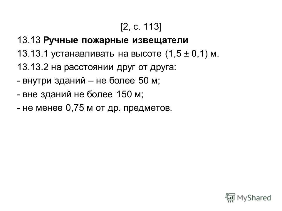 [2, с. 113] 13.13 Ручные пожарные извещатели 13.13.1 устанавливать на высоте (1,5 ± 0,1) м. 13.13.2 на расстоянии друг от друга: - внутри зданий – не более 50 м; - вне зданий не более 150 м; - не менее 0,75 м от др. предметов.