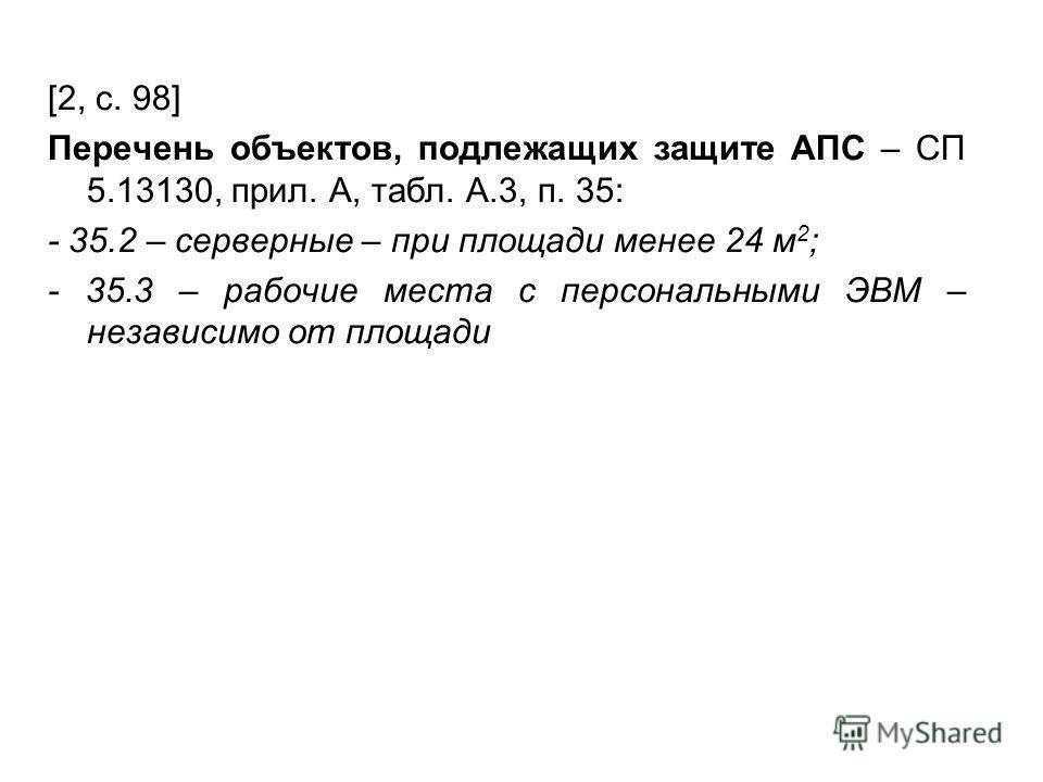 [2, с. 98] Перечень объектов, подлежащих защите АПС – СП 5.13130, прил. А, табл. А.3, п. 35: - 35.2 – серверные – при площади менее 24 м 2 ; - 35.3 – рабочие места с персональными ЭВМ – независимо от площади