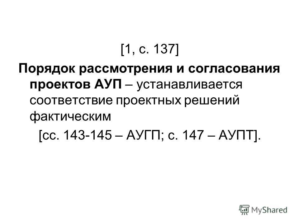 [1, с. 137] Порядок рассмотрения и согласования проектов АУП – устанавливается соответствие проектных решений фактическим [сс. 143-145 – АУГП; с. 147 – АУПТ].