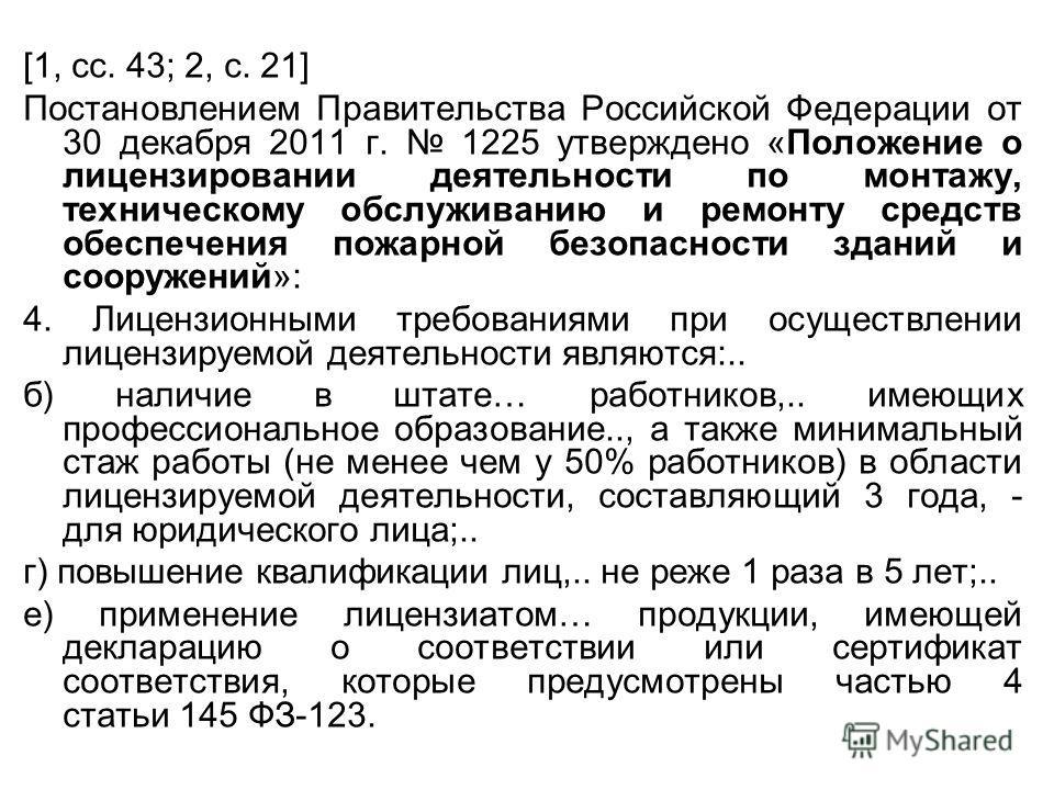 [1, сс. 43; 2, с. 21] Постановлением Правительства Российской Федерации от 30 декабря 2011 г. 1225 утверждено «Положение о лицензировании деятельности по монтажу, техническому обслуживанию и ремонту средств обеспечения пожарной безопасности зданий и