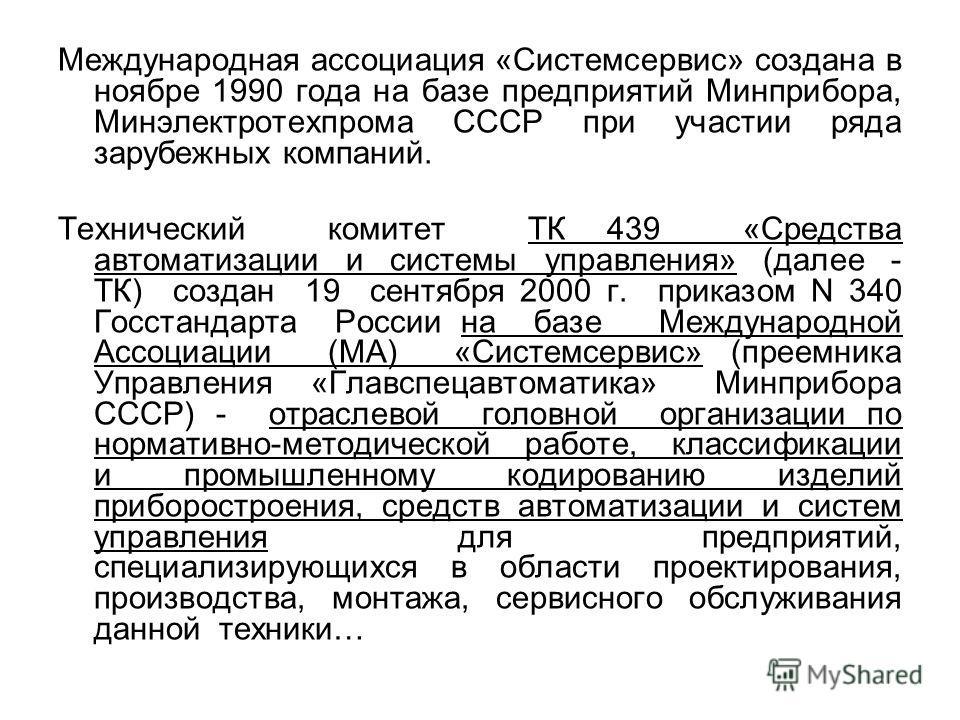 Международная ассоциация «Системсервис» создана в ноябре 1990 года на базе предприятий Минприбора, Минэлектротехпрома СССР при участии ряда зарубежных компаний. Технический комитет ТК 439 «Средства автоматизации и системы управления» (далее - ТК) соз