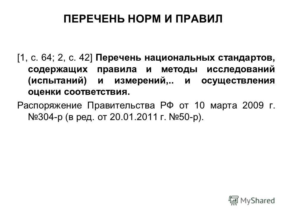 ПЕРЕЧЕНЬ НОРМ И ПРАВИЛ [1, с. 64; 2, с. 42] Перечень национальных стандартов, содержащих правила и методы исследований (испытаний) и измерений,.. и осуществления оценки соответствия. Распоряжение Правительства РФ от 10 марта 2009 г. 304-р (в ред. от