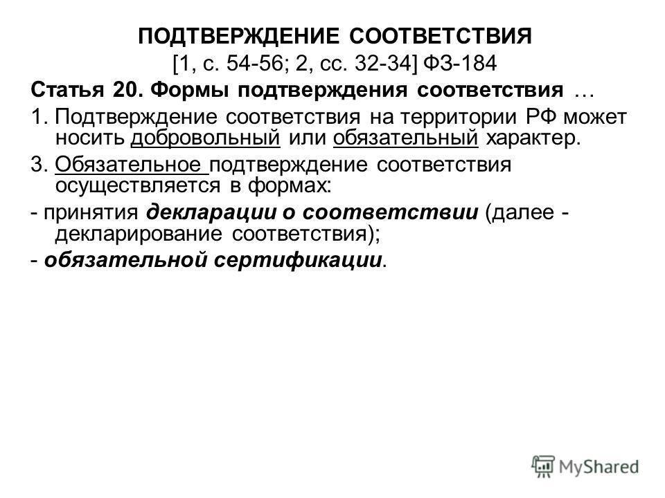 ПОДТВЕРЖДЕНИЕ СООТВЕТСТВИЯ [1, с. 54-56; 2, сс. 32-34] ФЗ-184 Статья 20. Формы подтверждения соответствия … 1. Подтверждение соответствия на территории РФ может носить добровольный или обязательный характер. 3. Обязательное подтверждение соответствия