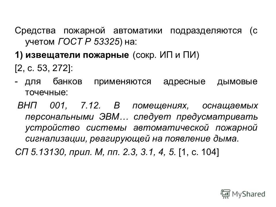 Средства пожарной автоматики подразделяются (с учетом ГОСТ Р 53325) на: 1) извещатели пожарные (сокр. ИП и ПИ) [2, с. 53, 272]: -для банков применяются адресные дымовые точечные: ВНП 001, 7.12. В помещениях, оснащаемых персональными ЭВМ… следует пред