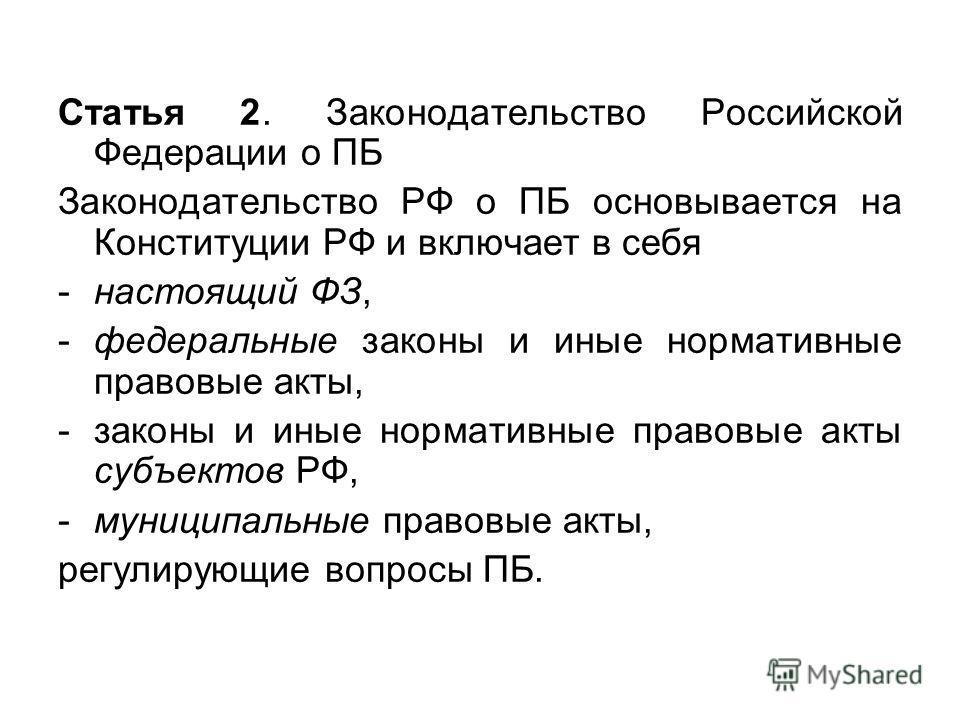 Статья 2. Законодательство Российской Федерации о ПБ Законодательство РФ о ПБ основывается на Конституции РФ и включает в себя -настоящий ФЗ, -федеральные законы и иные нормативные правовые акты, -законы и иные нормативные правовые акты субъектов РФ,