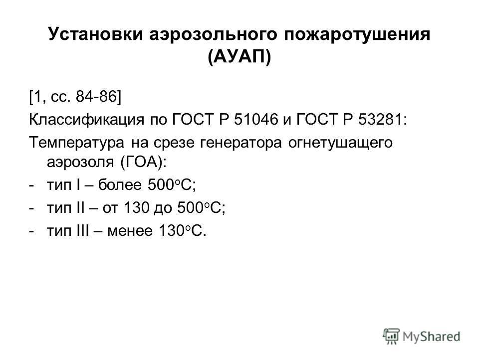 Установки аэрозольного пожаротушения (АУАП) [1, сс. 84-86] Классификация по ГОСТ Р 51046 и ГОСТ Р 53281: Температура на срезе генератора огнетушащего аэрозоля (ГОА): -тип I – более 500 о С; -тип II – от 130 до 500 о С; -тип III – менее 130 о С.
