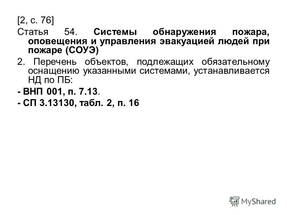 [2, с. 76] Статья 54. Системы обнаружения пожара, оповещения и управления эвакуацией людей при пожаре (СОУЭ) 2. Перечень объектов, подлежащих обязательному оснащению указанными системами, устанавливается НД по ПБ: - ВНП 001, п. 7.13. - СП 3.13130, та