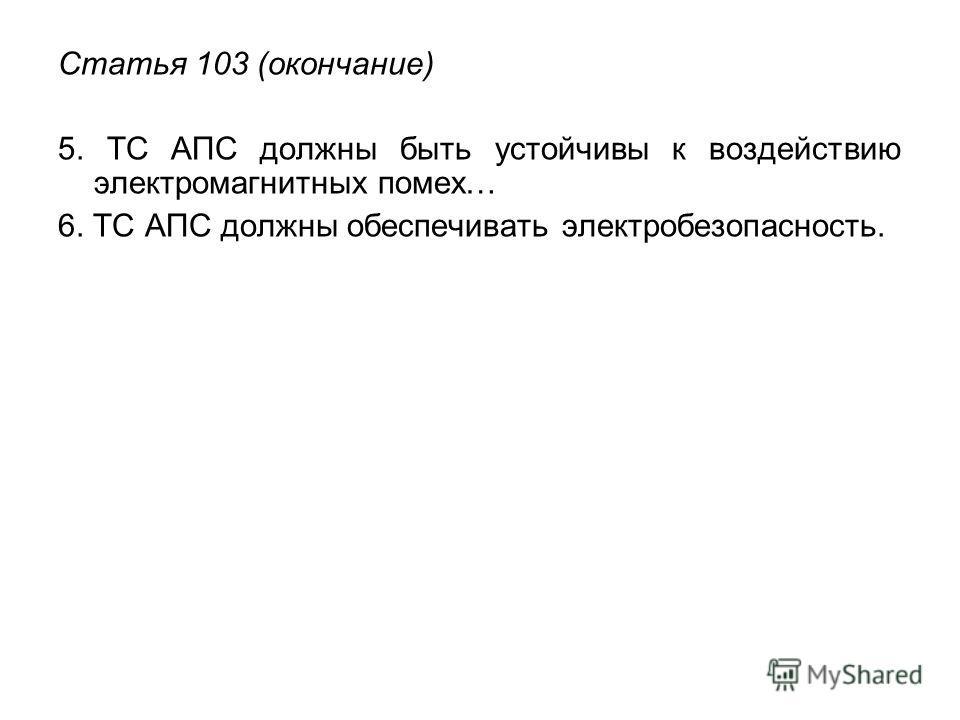 Статья 103 (окончание) 5. ТС АПС должны быть устойчивы к воздействию электромагнитных помех… 6. ТС АПС должны обеспечивать электробезопасность.