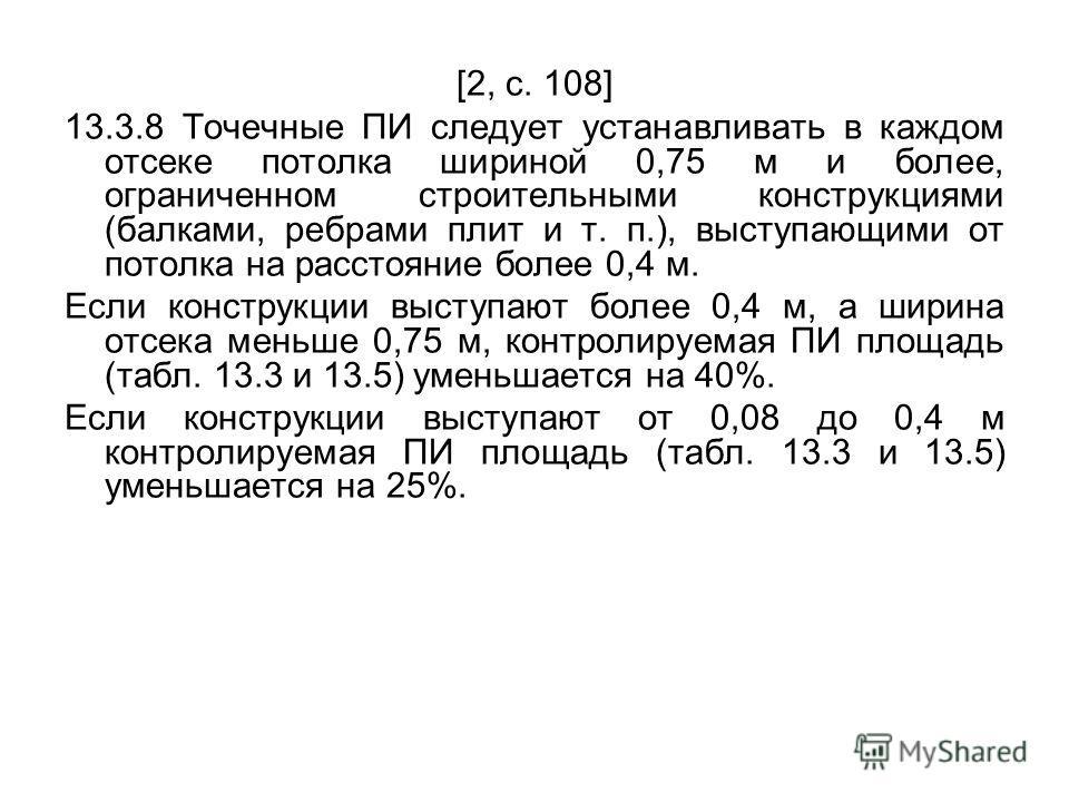 [2, с. 108] 13.3.8 Точечные ПИ следует устанавливать в каждом отсеке потолка шириной 0,75 м и более, ограниченном строительными конструкциями (балками, ребрами плит и т. п.), выступающими от потолка на расстояние более 0,4 м. Если конструкции выступа