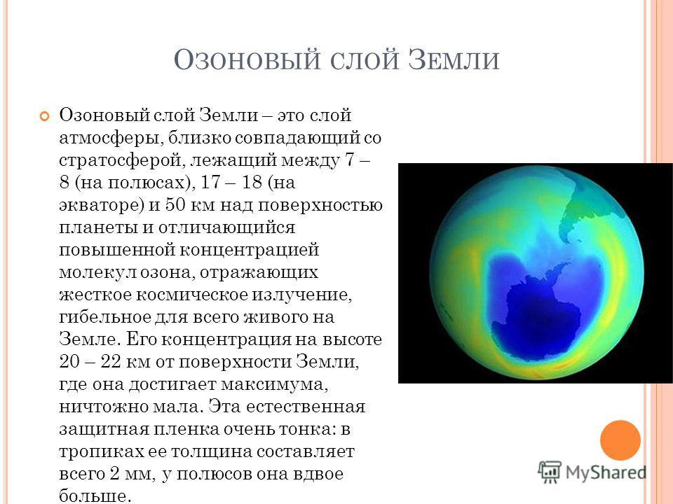 О ЗОНОВЫЙ СЛОЙ З ЕМЛИ Озоновый слой Земли – это слой атмосферы, близко совпадающий со стратосферой, лежащий между 7 – 8 (на полюсах), 17 – 18 (на экваторе) и 50 км над поверхностью планеты и отличающийся повышенной концентрацией молекул озона, отража