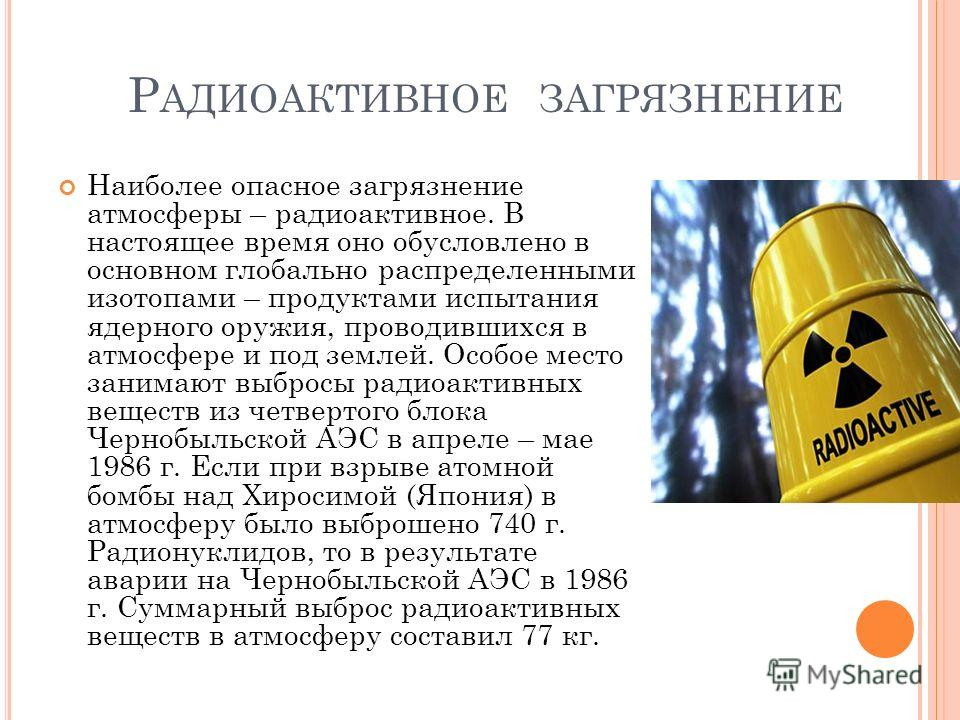 Р АДИОАКТИВНОЕ ЗАГРЯЗНЕНИЕ Наиболее опасное загрязнение атмосферы – радиоактивное. В настоящее время оно обусловлено в основном глобально распределенными изотопами – продуктами испытания ядерного оружия, проводившихся в атмосфере и под землей. Особое