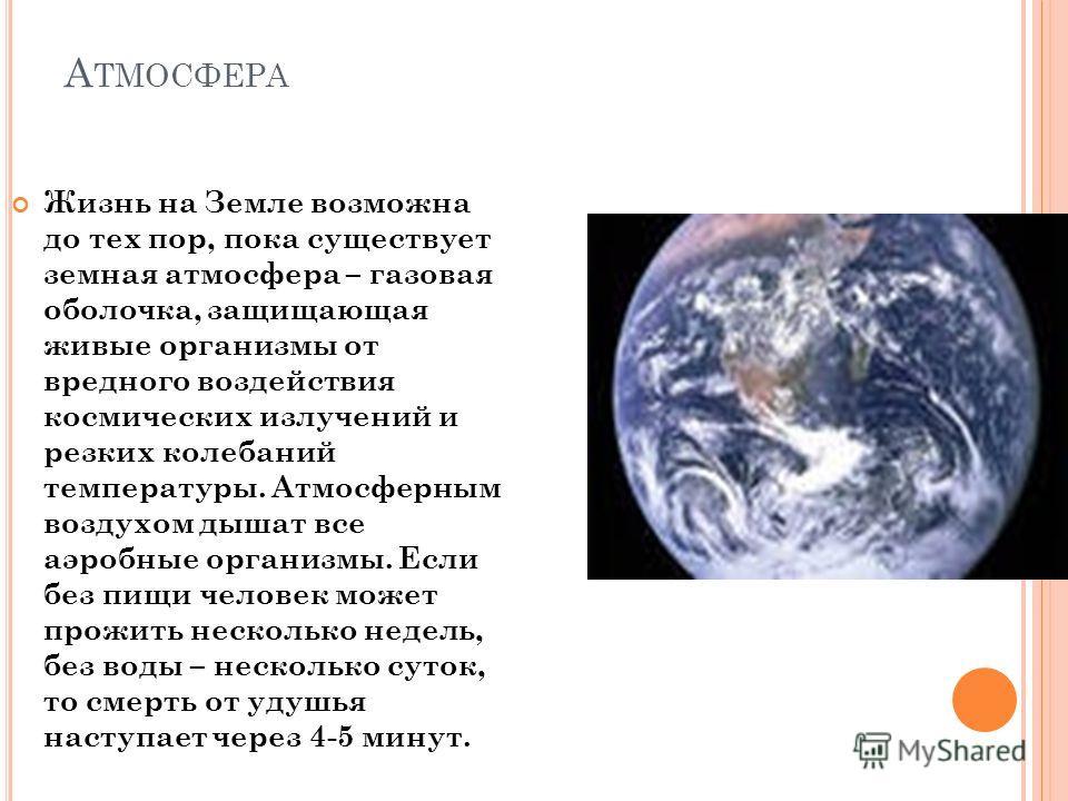 А ТМОСФЕРА Жизнь на Земле возможна до тех пор, пока существует земная атмосфера – газовая оболочка, защищающая живые организмы от вредного воздействия космических излучений и резких колебаний температуры. Атмосферным воздухом дышат все аэробные орган