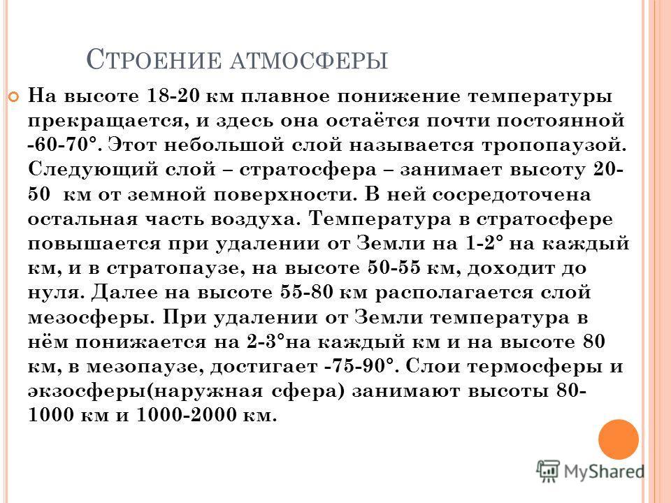 С ТРОЕНИЕ АТМОСФЕРЫ На высоте 18-20 км плавное понижение температуры прекращается, и здесь она остаётся почти постоянной -60-70°. Этот небольшой слой называется тропопаузой. Следующий слой – стратосфера – занимает высоту 20- 50 км от земной поверхнос