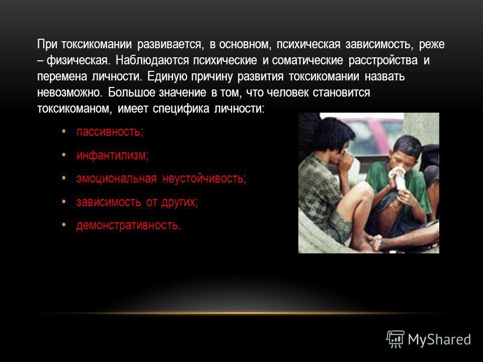 При токсикомании развивается, в основном, психическая зависимость, реже – физическая. Наблюдаются психические и соматические расстройства и перемена личности. Единую причину развития токсикомании назвать невозможно. Большое значение в том, что челове
