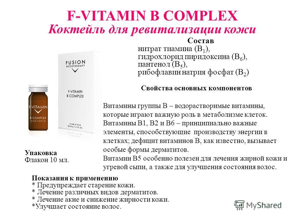 F-VITAMIN B COMPLEX Коктейль для ревитализации кожи Состав нитрат тиамина (B 1 ), гидрохлорид пиридоксина (B 6 ), пантенол (B 5 ), рибофлавин натрия фосфат (B 2 ) Свойства основных компонентов Витамины группы В – водорастворимые витамины, которые игр