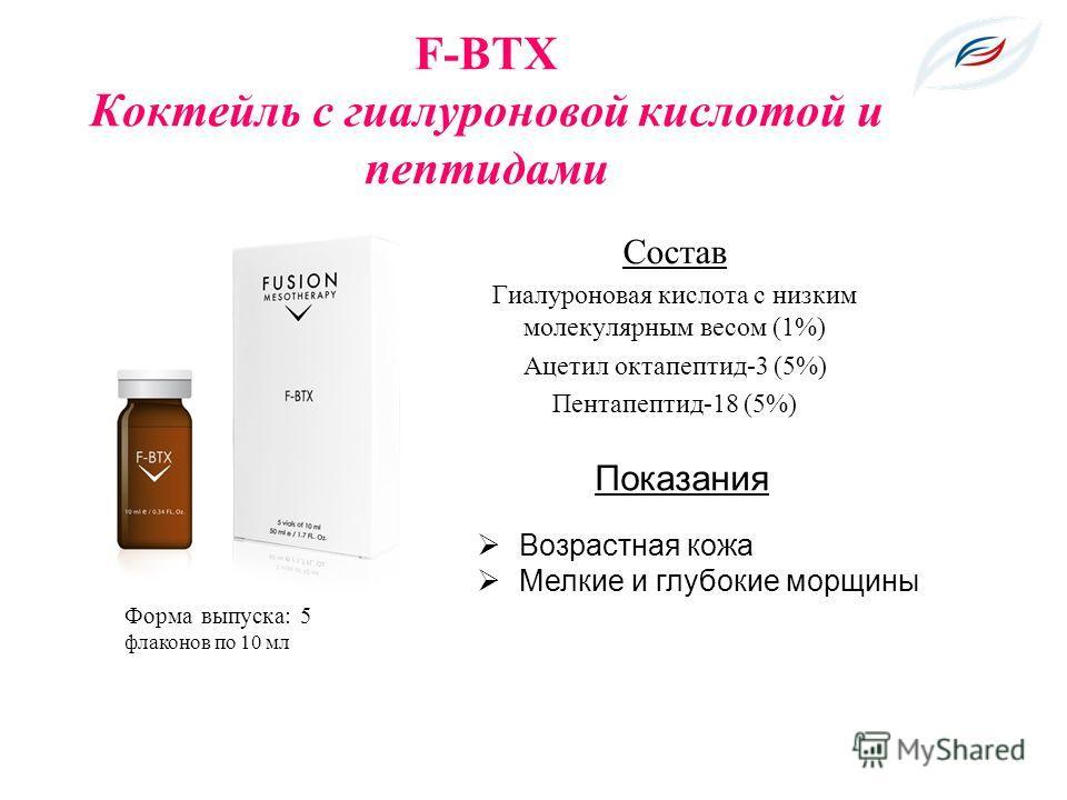 F-BTX Коктейль с гиалуроновой кислотой и пептидами Состав Гиалуроновая кислота с низким молекулярным весом (1%) Ацетил октапептид-3 (5%) Пентапептид-18 (5%) Форма выпуска: 5 флаконов по 10 мл Показания Возрастная кожа Мелкие и глубокие морщины