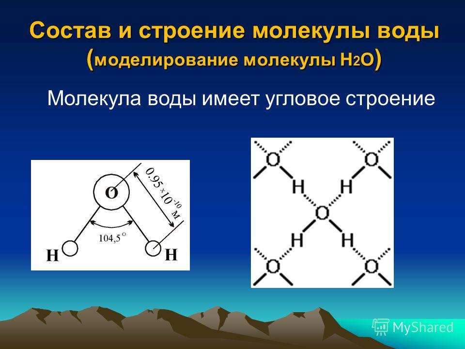 Состав и строение молекулы воды ( моделирование молекулы Н 2 О ) Молекула воды имеет угловое строение