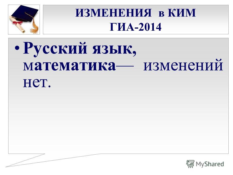 ИЗМЕНЕНИЯ в КИМ ГИА-2014 Русский язык, математика изменений нет.