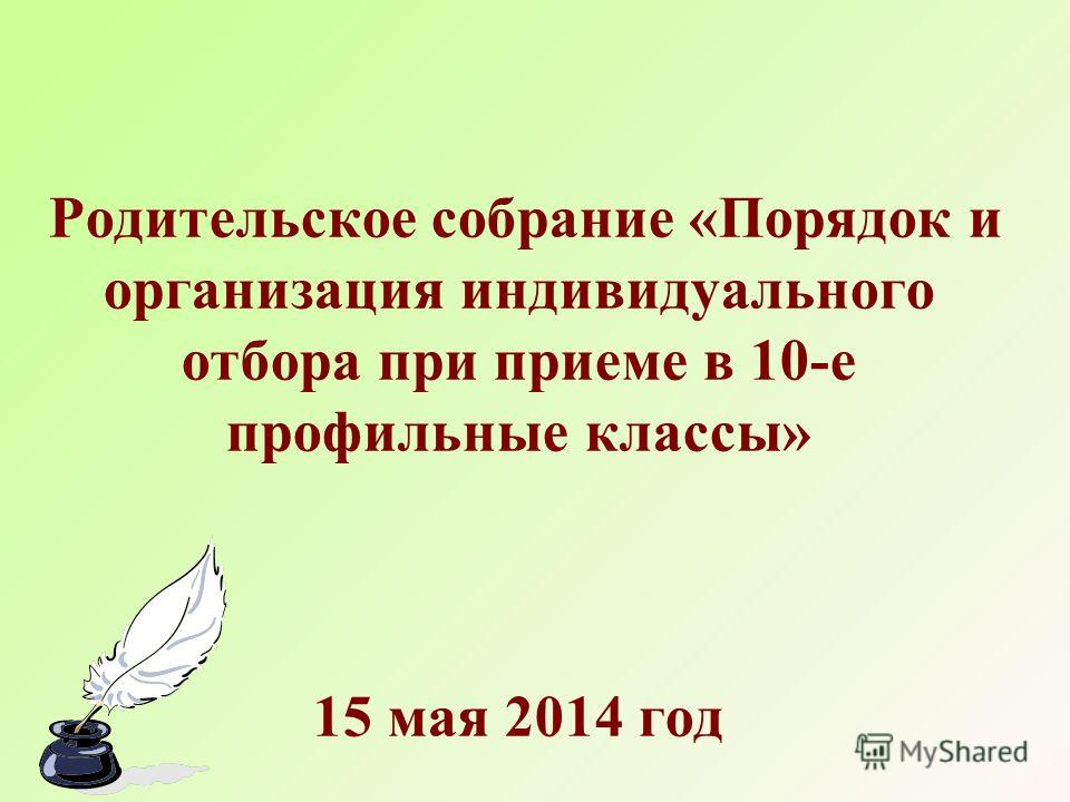 Родительское собрание «Порядок и организация индивидуального отбора при приеме в 10-е профильные классы» 15 мая 2014 год