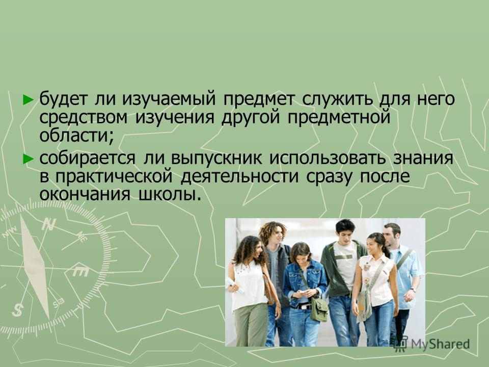 будет ли изучаемый предмет служить для него средством изучения другой предметной области; собирается ли выпускник использовать знания в практической деятельности сразу после окончания школы.