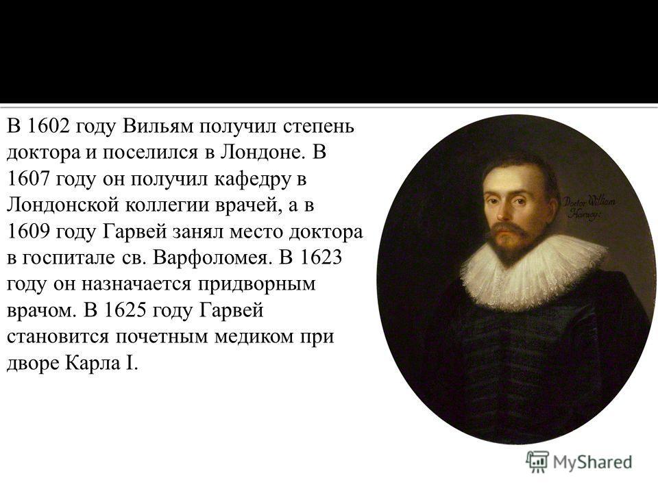 В 1602 году Вильям получил степень доктора и поселился в Лондоне. В 1607 году он получил кафедру в Лондонской коллегии врачей, а в 1609 году Гарвей занял место доктора в госпитале св. Варфоломея. В 1623 году он назначается придворным врачом. В 1625 г